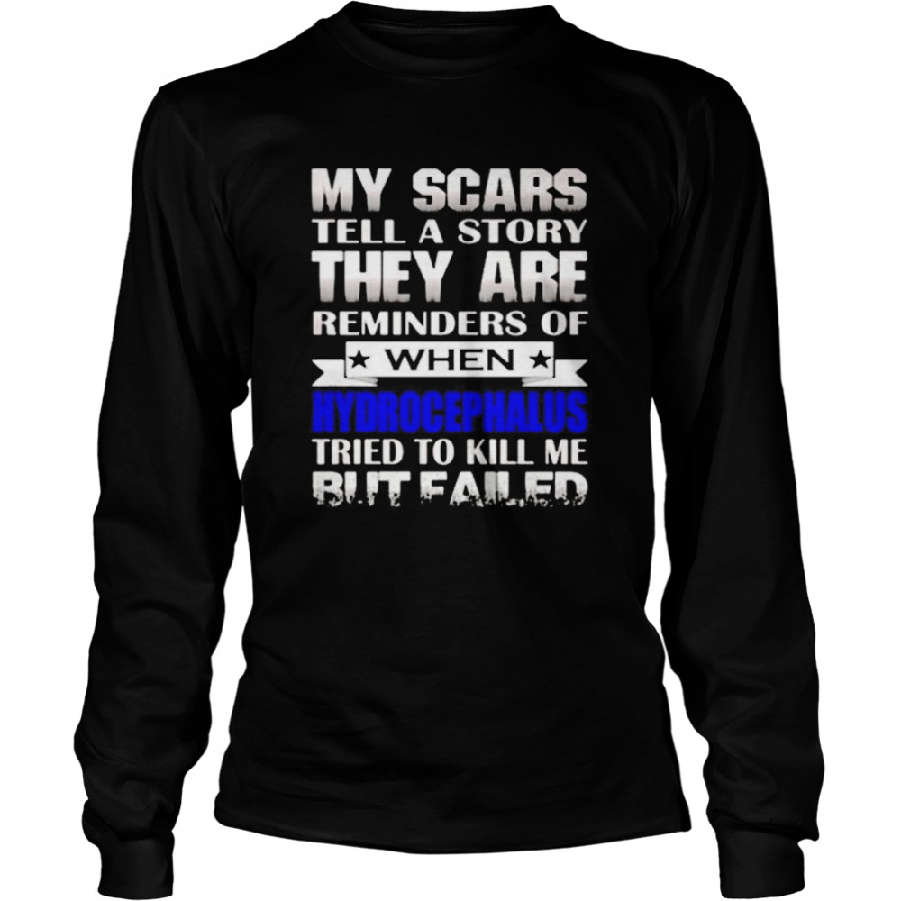 My scars tell a story they are reminders of when hydrocephalus tried to kill me but failed shirt Long Sleeved T-shirt