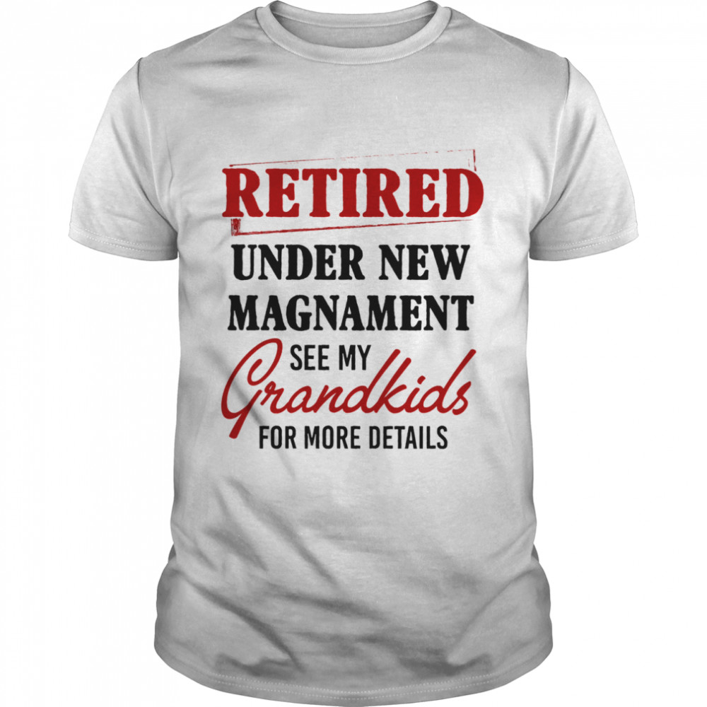 Retired under new management see my grandkids for more details shirt Classic Men's T-shirt