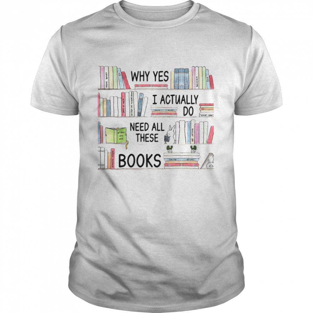 Why Yes I Actually Do Need All These Books  Classic Men's T-shirt