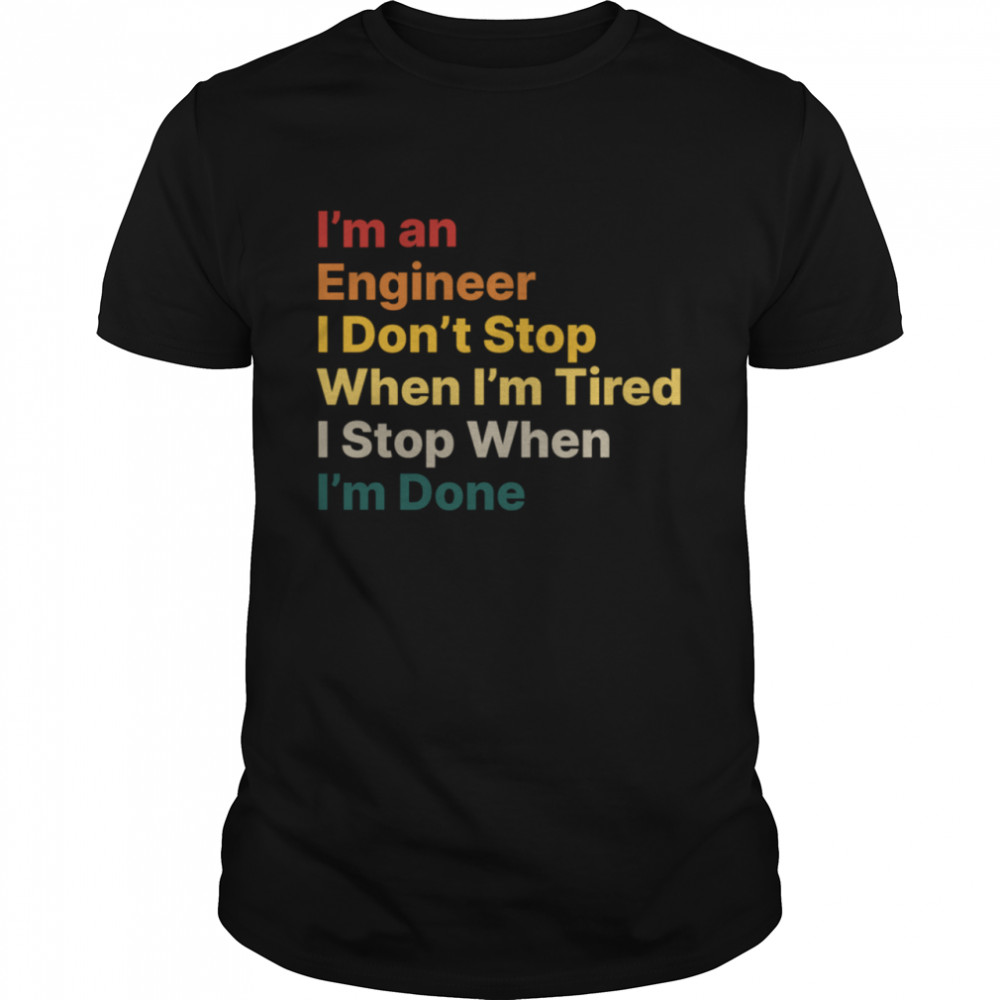 I Don't Stop When I Am Tired Engineer Motivational Quote shirt
