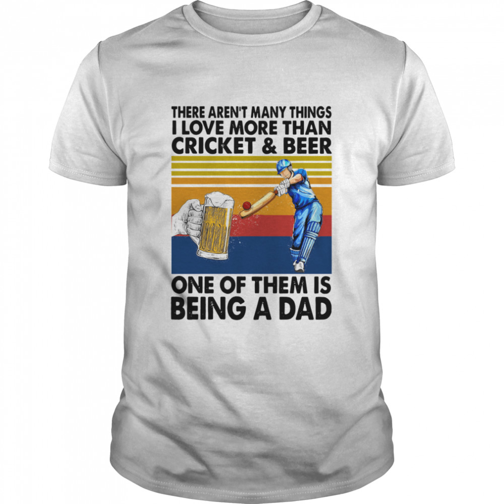 There Arent Many Things I Love More Than Cricket And Beer One Of Them Is Being A Dad Vintage Retro shirt