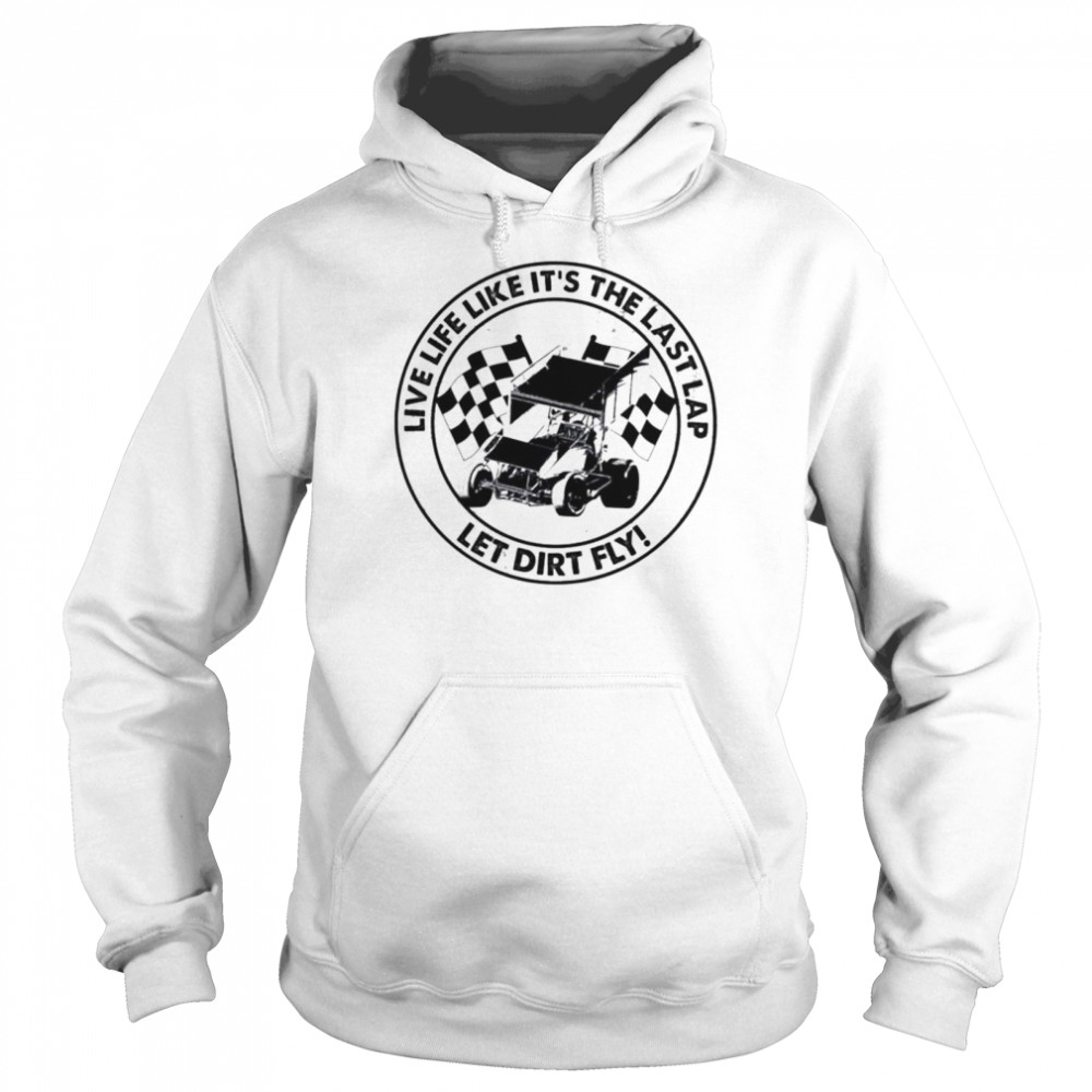 Dirt Track Racing Live life it's the last lap let dirt fly shirt Unisex Hoodie