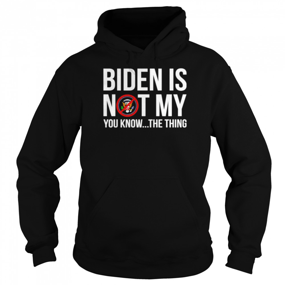Joe Biden is not my you know the thing shirt Unisex Hoodie