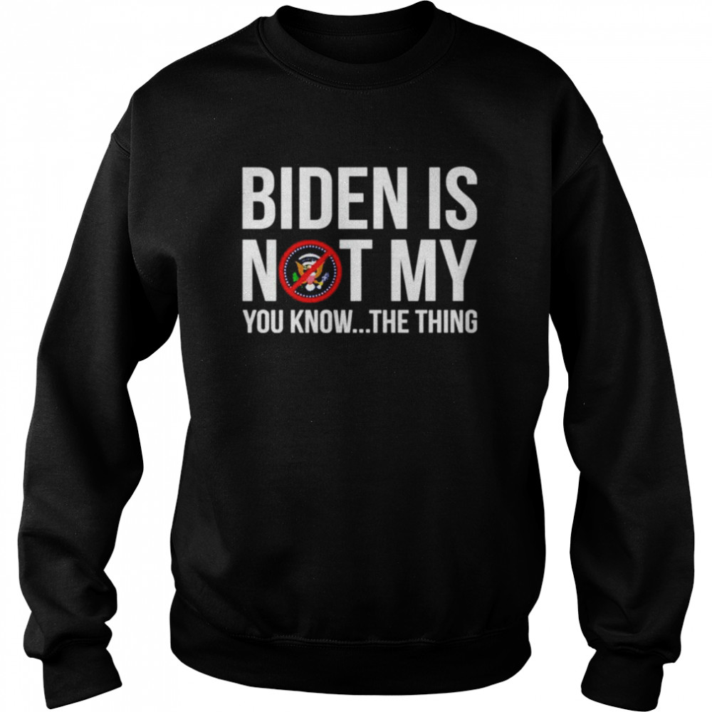 Joe Biden is not my you know the thing shirt Unisex Sweatshirt