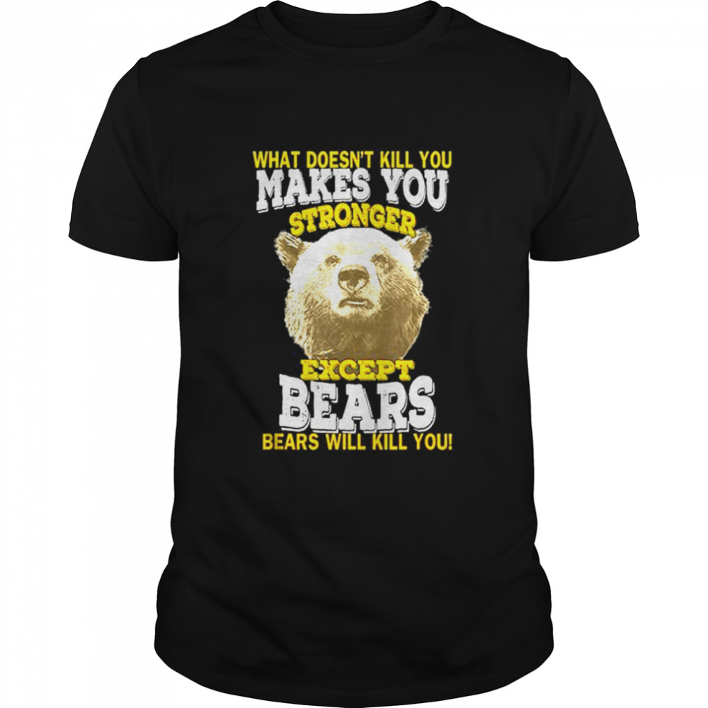 What Doesnt Kill You Makes You Stronger Except Bears Bears Will Kill You shirt Classic Men's T-shirt