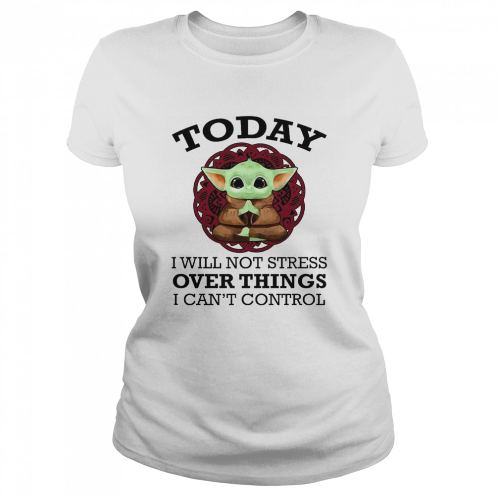 Baby Yoda Yoga today I will not stress over things I can't control shirt Classic Women's T-shirt