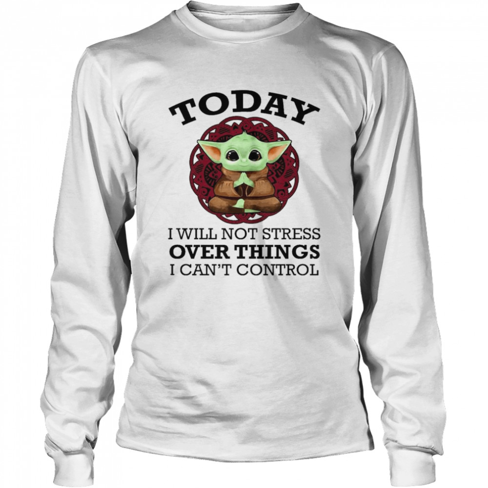 Baby Yoda Yoga today I will not stress over things I can't control shirt Long Sleeved T-shirt