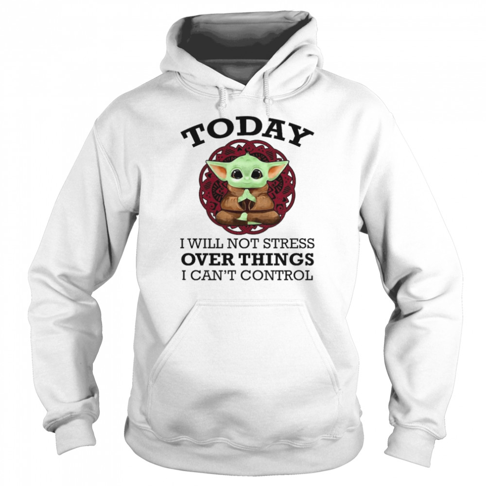 Baby Yoda Yoga today I will not stress over things I can't control shirt Unisex Hoodie