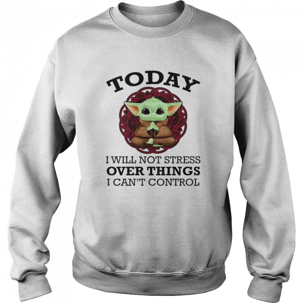 Baby Yoda Yoga today I will not stress over things I can't control shirt Unisex Sweatshirt