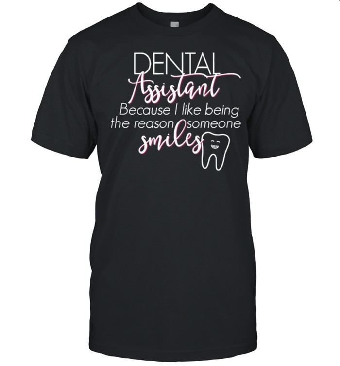 Dental Assistant Because I Like Being The Reason Someone Smiles shirt Classic Men's T-shirt