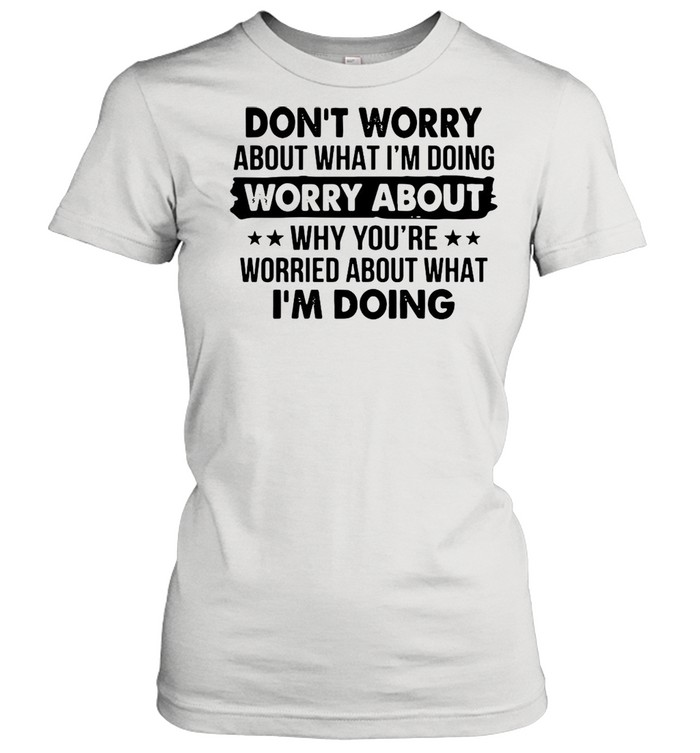 Dont worry about what Im doing worry about why youre worried about what Im doing shirt Classic Women's T-shirt