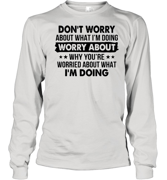 Dont worry about what Im doing worry about why youre worried about what Im doing shirt Long Sleeved T-shirt