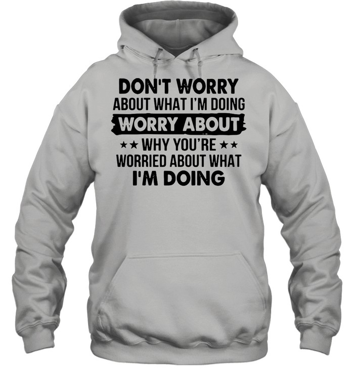 Dont worry about what Im doing worry about why youre worried about what Im doing shirt Unisex Hoodie