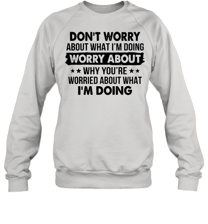 Dont worry about what Im doing worry about why youre worried about what Im doing shirt Unisex Sweatshirt
