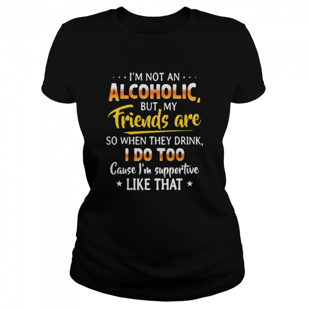 I'm Not An Alcoholic But My Friends Are So When They Drink I Do Too Cause I'm Supportive Like That  Classic Women's T-shirt