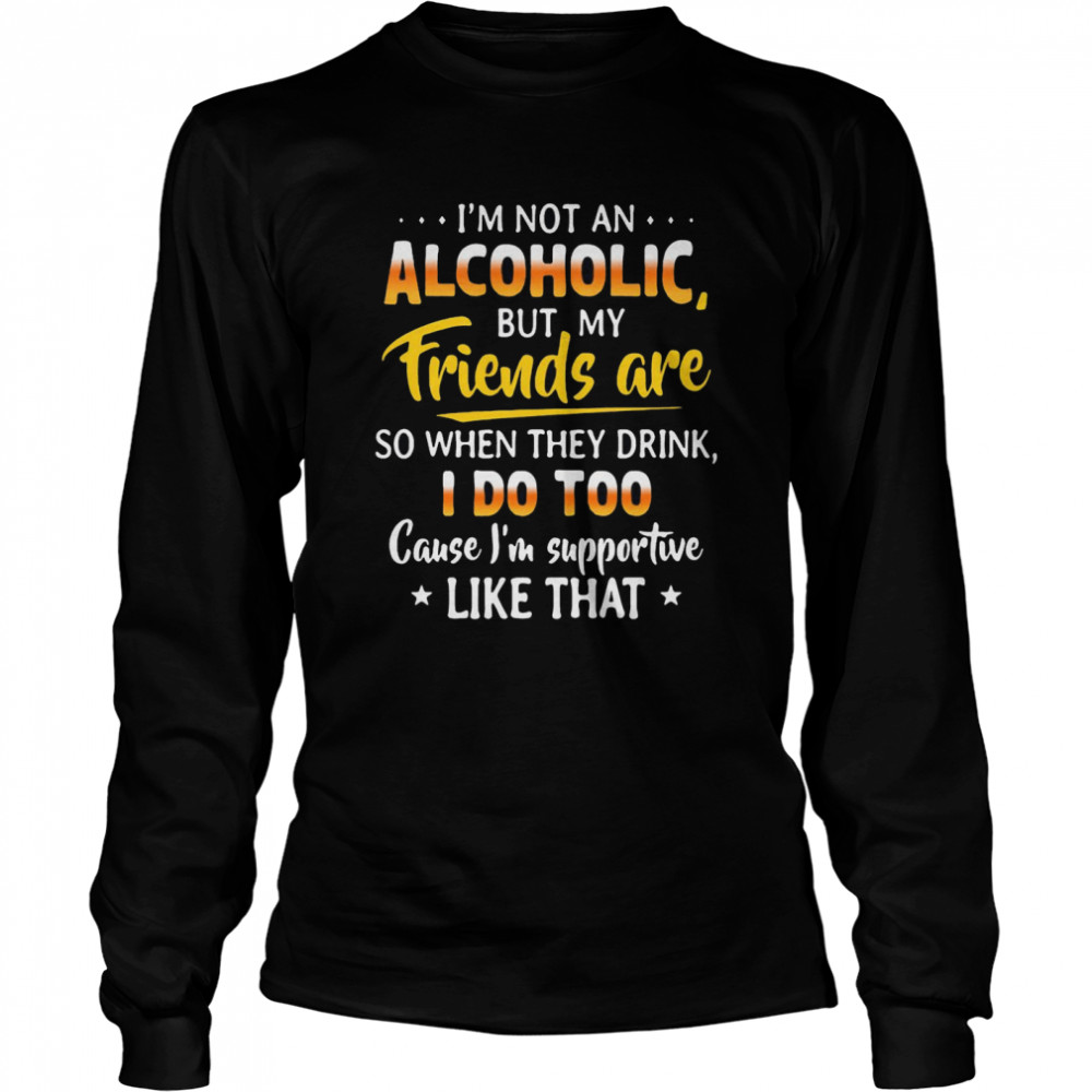 I'm Not An Alcoholic But My Friends Are So When They Drink I Do Too Cause I'm Supportive Like That  Long Sleeved T-shirt