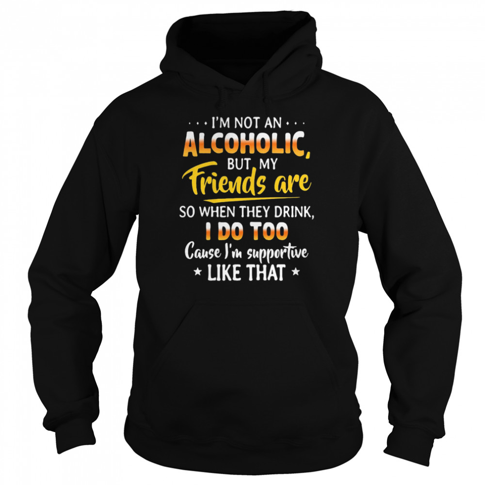 I'm Not An Alcoholic But My Friends Are So When They Drink I Do Too Cause I'm Supportive Like That  Unisex Hoodie