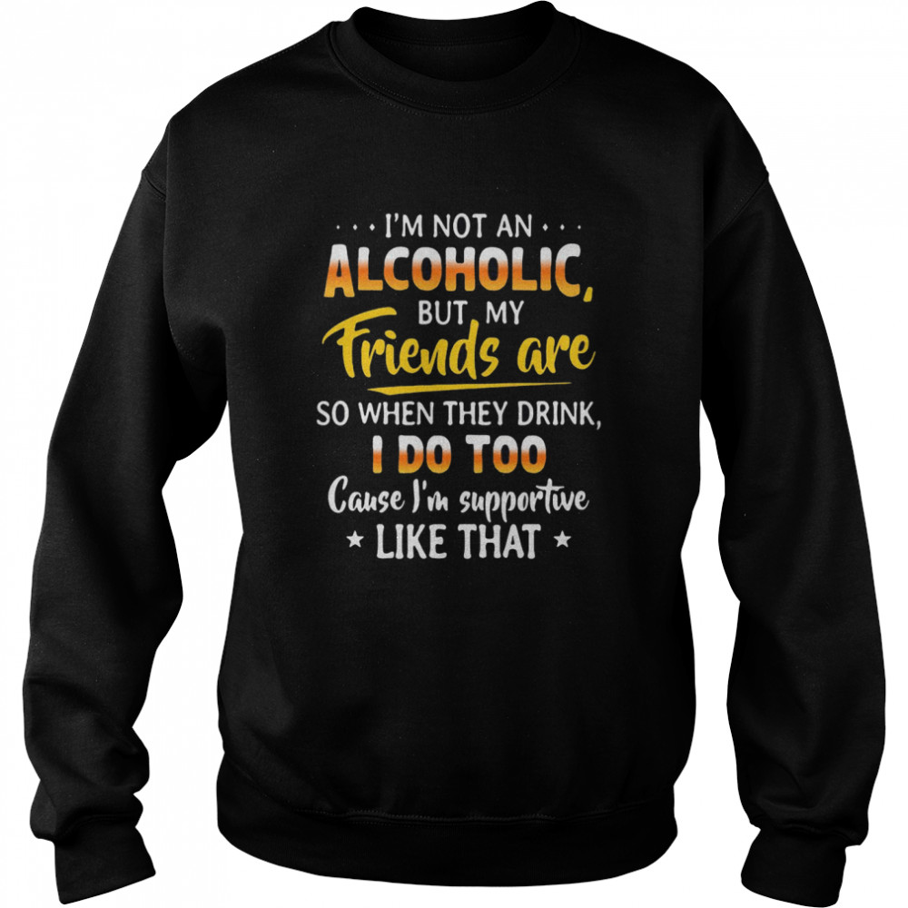 I'm Not An Alcoholic But My Friends Are So When They Drink I Do Too Cause I'm Supportive Like That  Unisex Sweatshirt