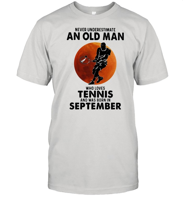 Never Underestimate An Old Man Who Loves Tennis And Was Born In September Blood Moon Shirt