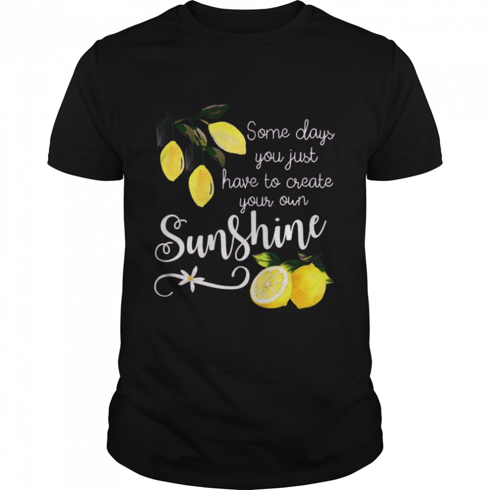 Nice You Just Have To Create Your Own Sunshine Lemon shirt Classic Men's T-shirt