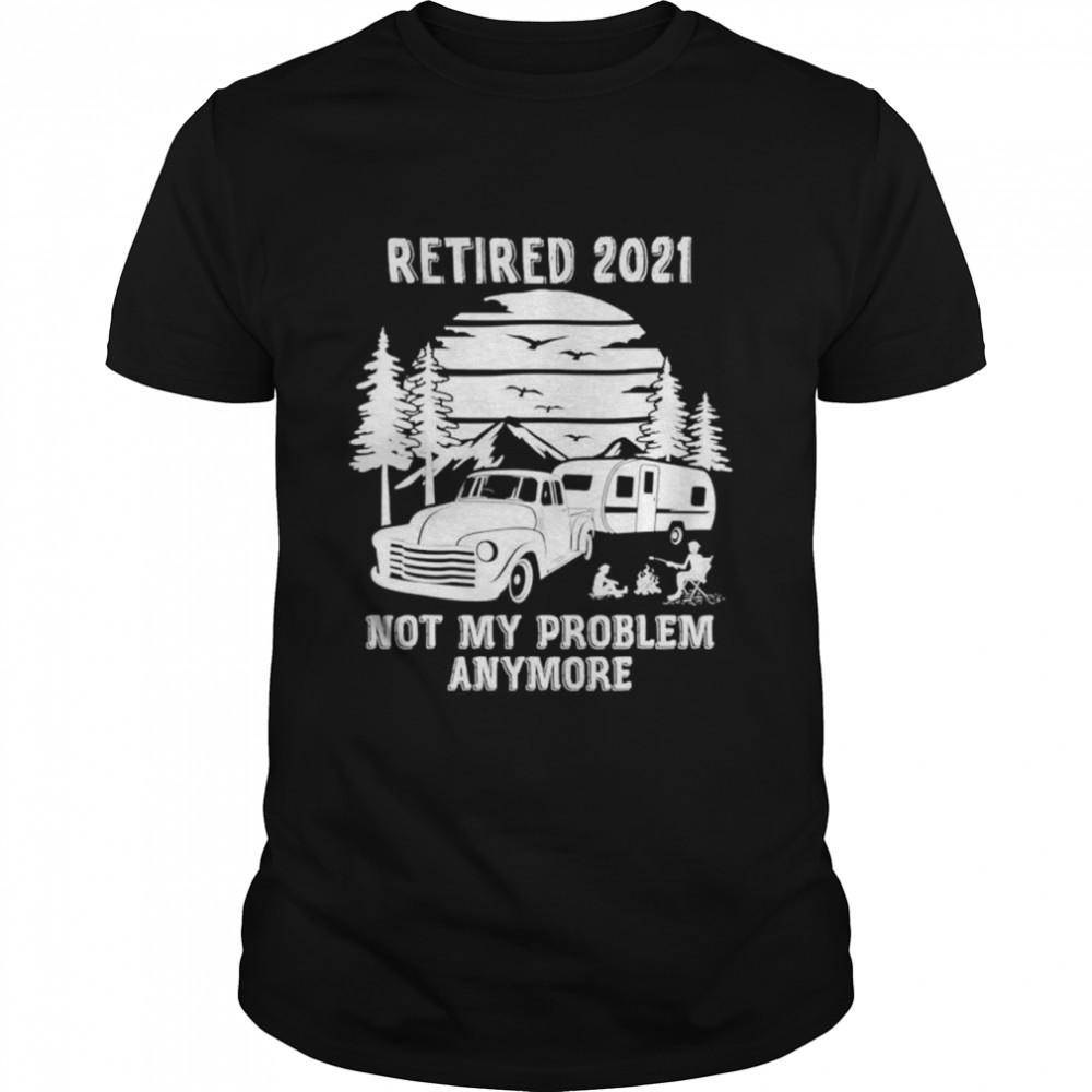 Retired 2021 not my problem anymore camping shirt Classic Men's T-shirt