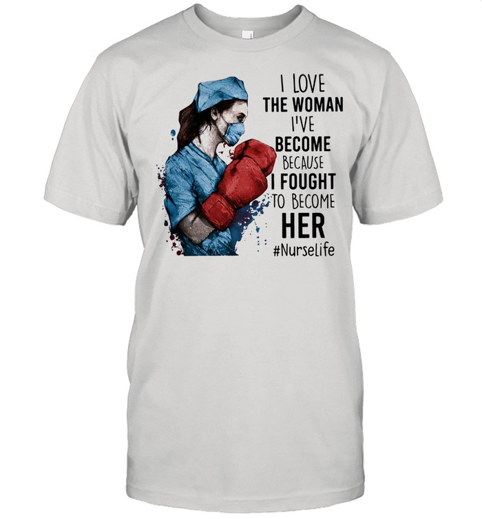 I Love Woman Ive Become Because I Fought To Become Her Nurselife shirt