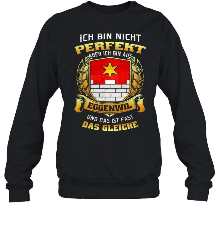 Ich Bin Nicht Perfekt Aber Ich Bin Aus Eggenwil Und Das Ist Fast Das Gleiche shirt Unisex Sweatshirt