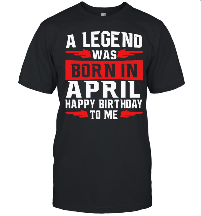 A Legend Was Born In April Happy Birthday To Me T-shirt