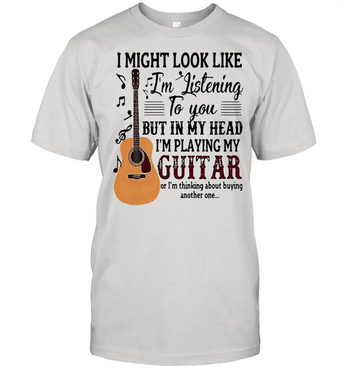 I might look like Im listening to you but in my head Im playing my guitar shirt Classic Men's T-shirt