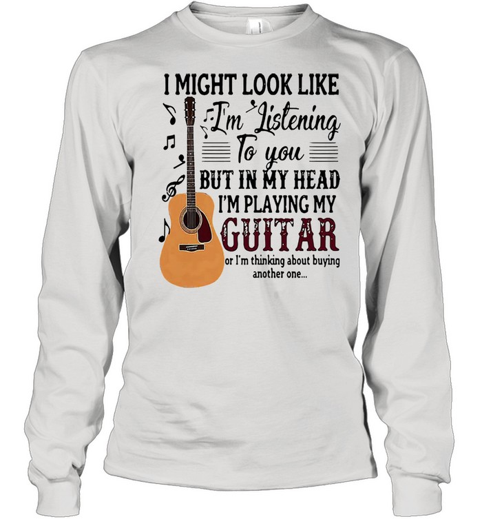 I might look like Im listening to you but in my head Im playing my guitar shirt Long Sleeved T-shirt
