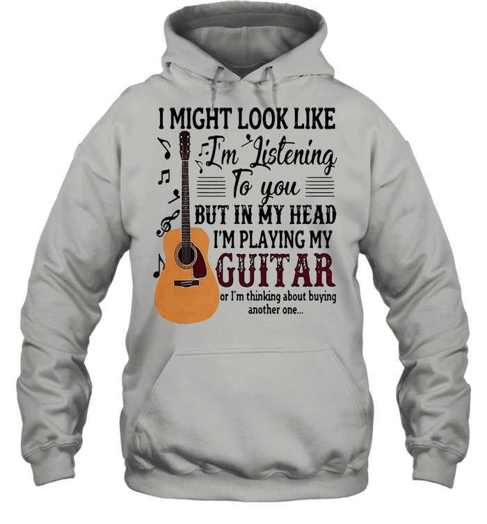 I might look like Im listening to you but in my head Im playing my guitar shirt Unisex Hoodie