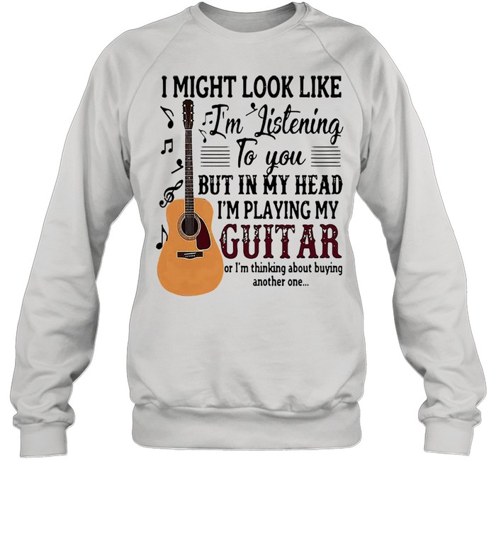 I might look like Im listening to you but in my head Im playing my guitar shirt Unisex Sweatshirt