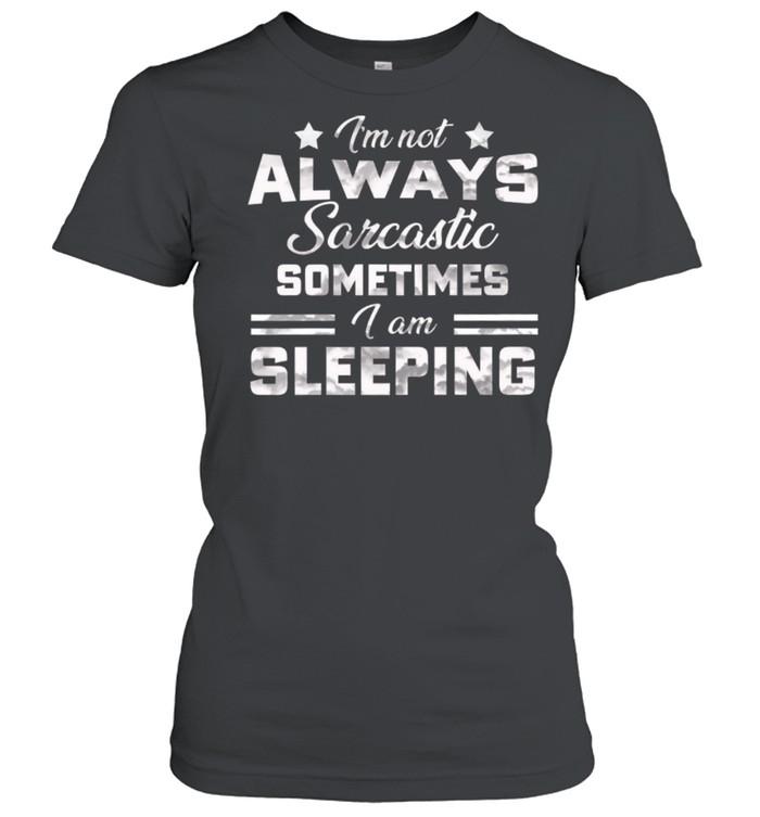 Im Not Always Sarcastic Sometimes I Am Sleeping shirt Classic Women's T-shirt