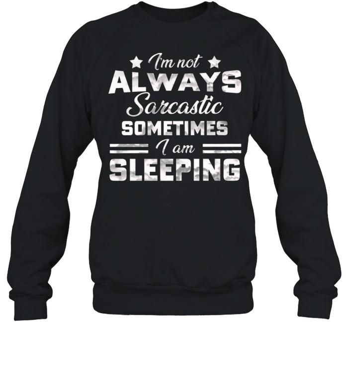 Im Not Always Sarcastic Sometimes I Am Sleeping shirt Unisex Sweatshirt