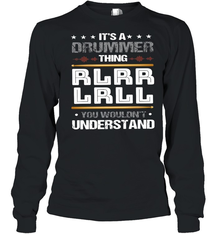 It's A Drummer Thing Rlrr Lrll You Wouldn't Understand T-shirt Long Sleeved T-shirt