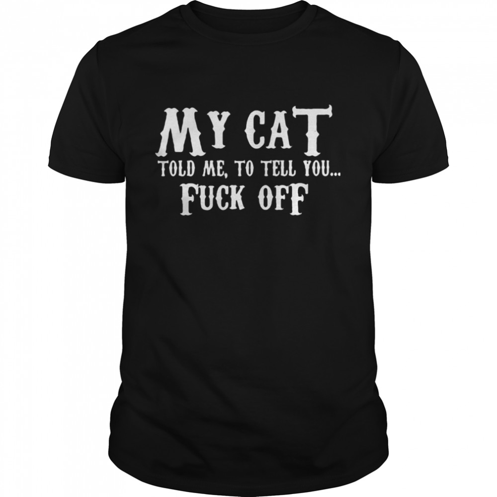 My Cat Told Me To Tell You Fuck Off  Classic Men's T-shirt