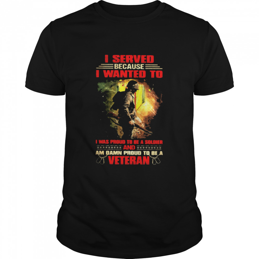 Veteran I Served because I wanted to i was proud to be a soldier and am damn proud t be a veteran shirt Classic Men's T-shirt