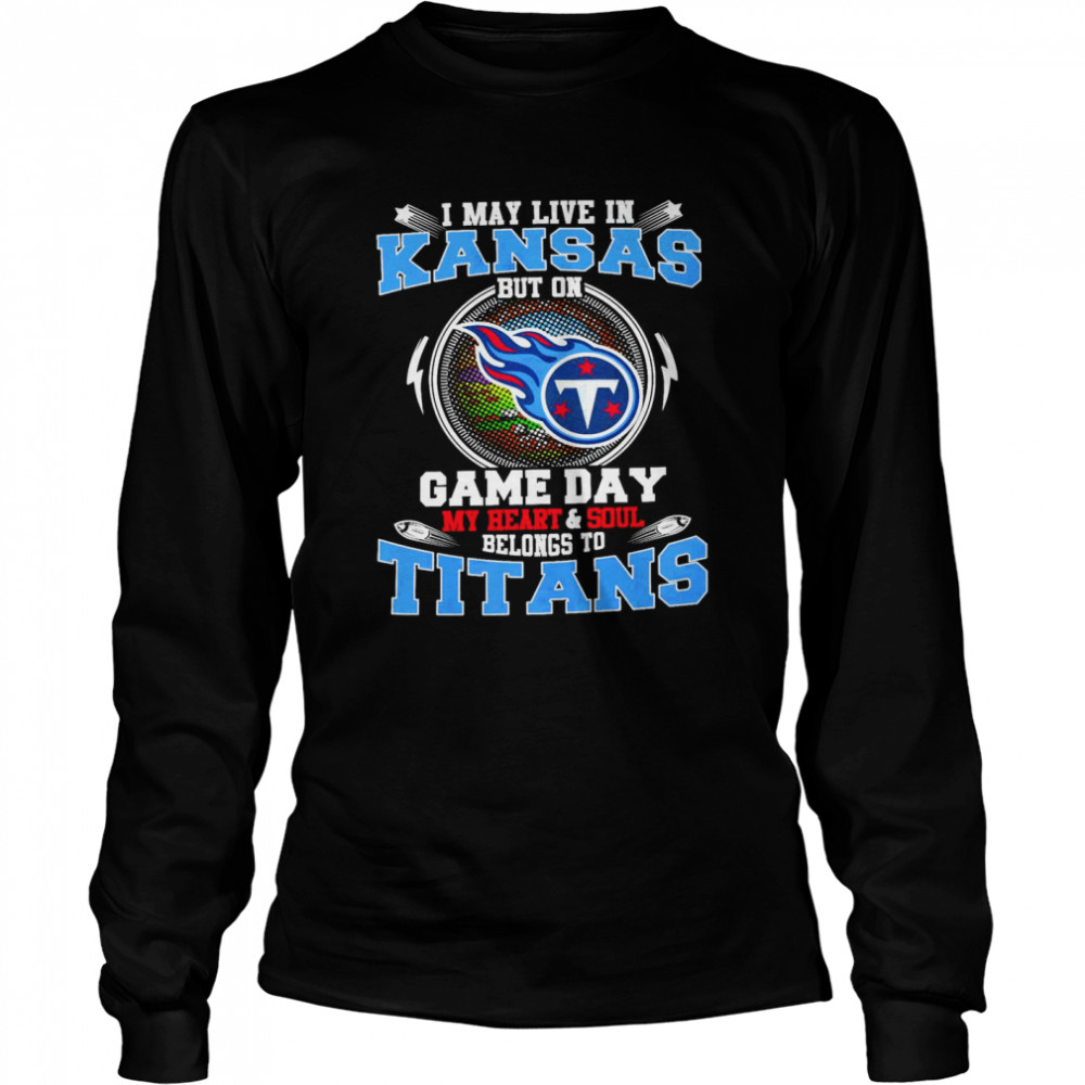 I May Live In Kansas But On Game Day My Heart And Soul Belongs To Titans  Long Sleeved T-shirt