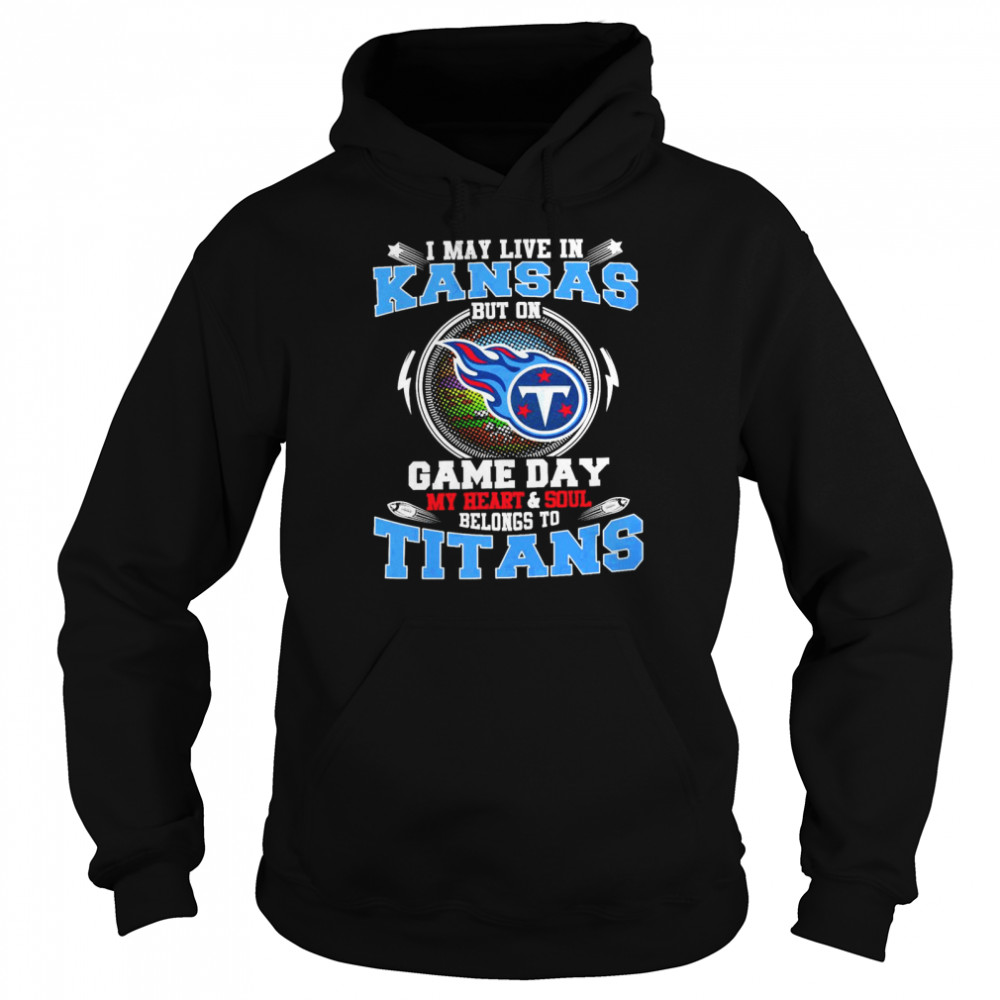I May Live In Kansas But On Game Day My Heart And Soul Belongs To Titans  Unisex Hoodie