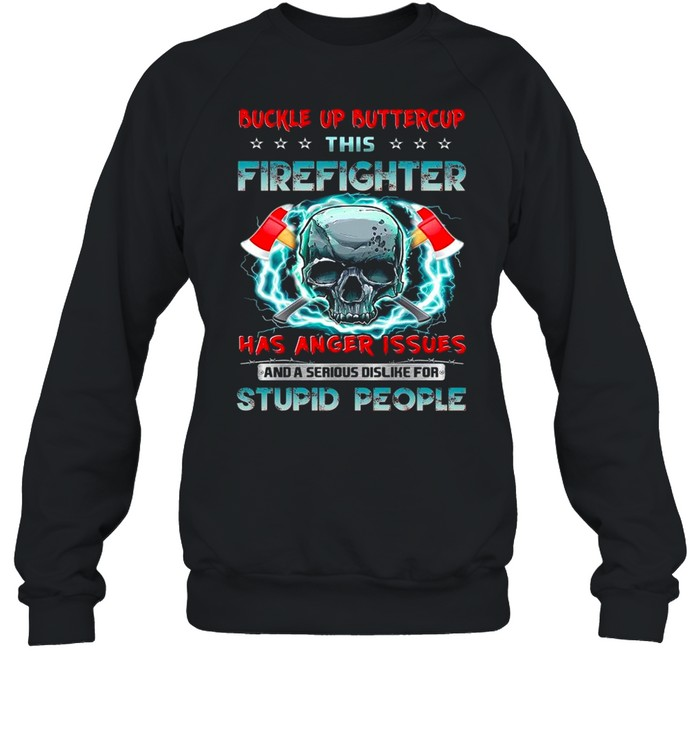 Skull buckle up buttercup this firefighter has anger issues and a serious dislike for stupid people shirt Unisex Sweatshirt