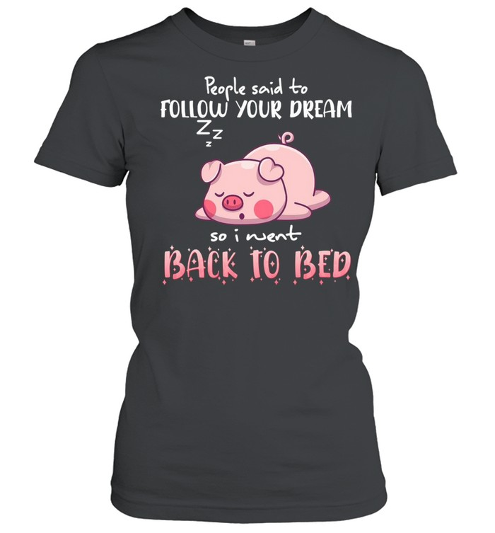 Pig People Said To Follow your dream So I Went Back To Bed T-shirt Classic Women's T-shirt