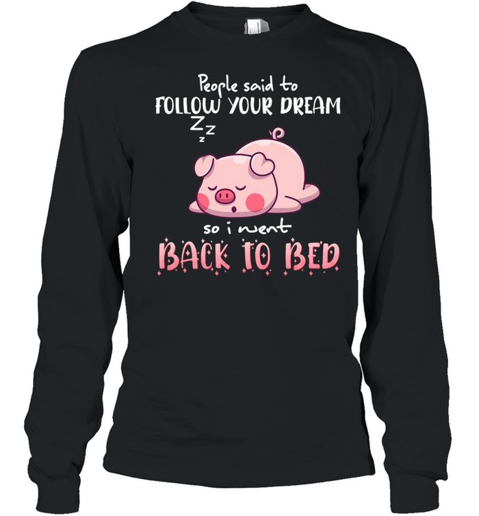 Pig People Said To Follow your dream So I Went Back To Bed T-shirt Long Sleeved T-shirt
