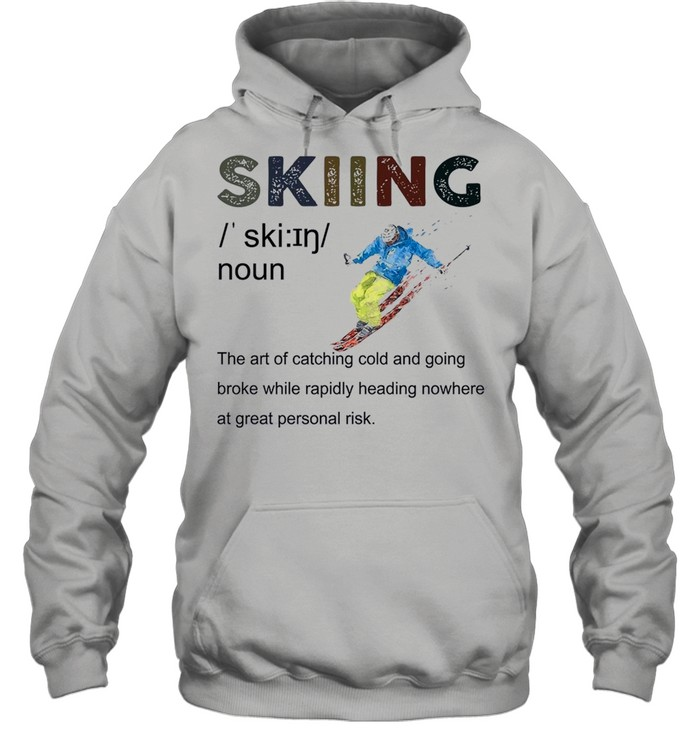 Skiing The Art Of Catching Cold And Going Broke While Rapidly Heading shirt Unisex Hoodie