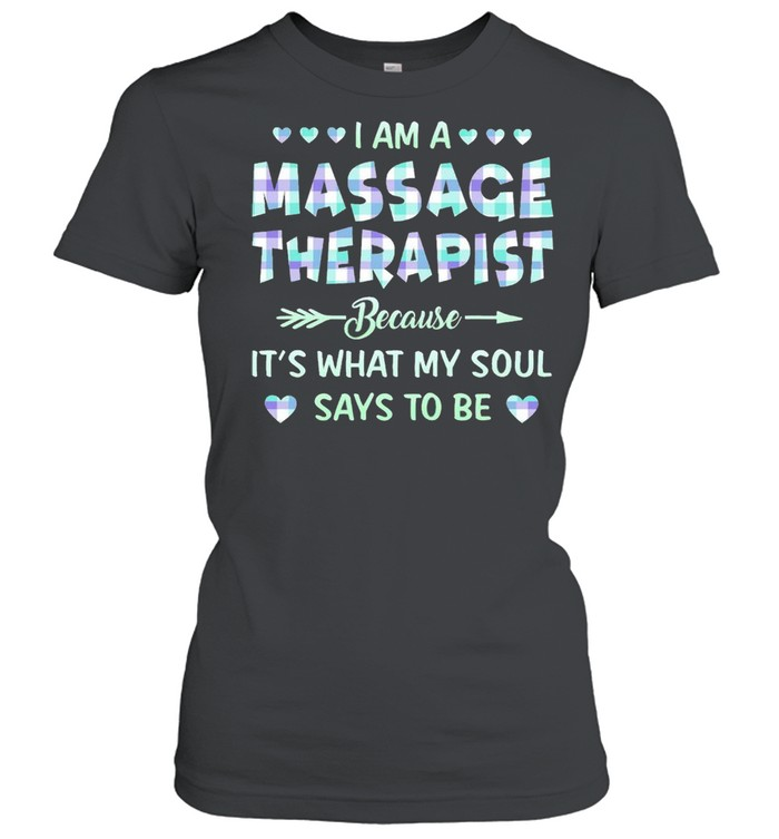 I am an Massage Therapist because Its what My soul says to be shirt Classic Women's T-shirt