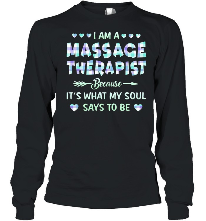 I am an Massage Therapist because Its what My soul says to be shirt Long Sleeved T-shirt