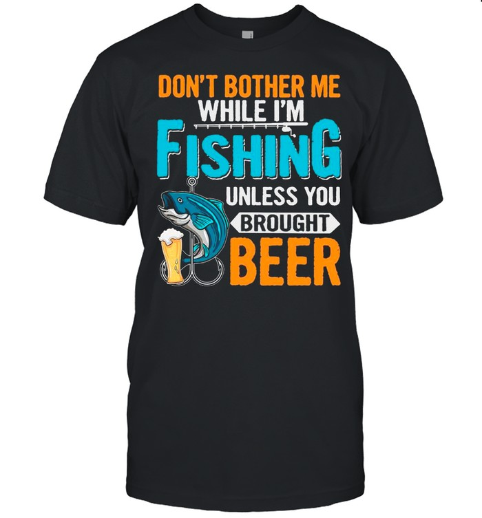 Don't Bother Me While I'm Fishing Unless You Brought Beer shirt Classic Men's T-shirt