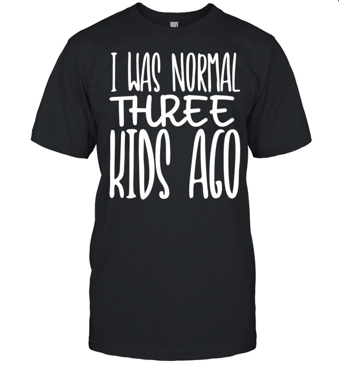 I Was Normal Three Ago Mother's Day Mom Of 3 Children shirt Classic Men's T-shirt
