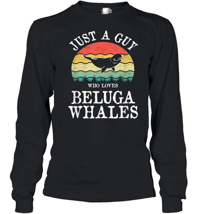 Just A Guy Who Loves Beluga Whales shirt Long Sleeved T-shirt