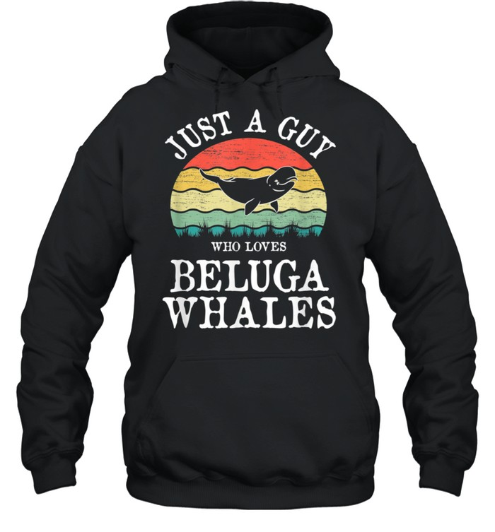 Just A Guy Who Loves Beluga Whales shirt Unisex Hoodie