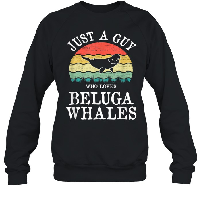 Just A Guy Who Loves Beluga Whales shirt Unisex Sweatshirt